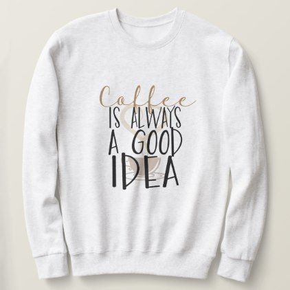 COFFEE IS ALWAYS A GOOD IDEAS Sweatshirt AZ01