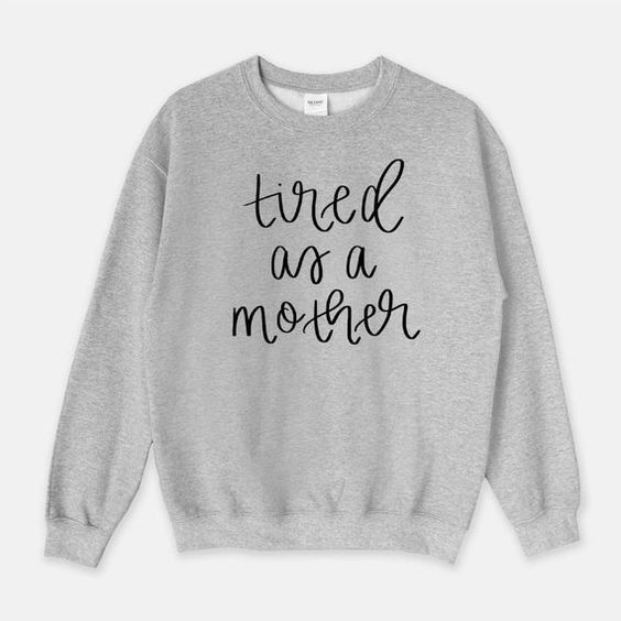 Tired As A Mother Sweatshirt AZ01